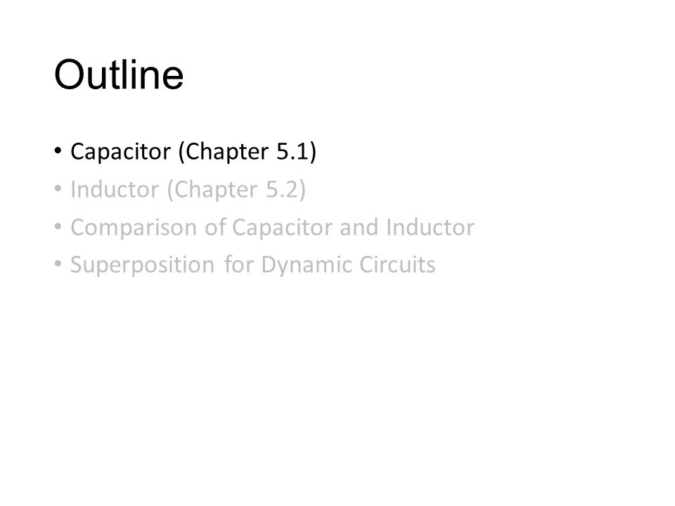 Outline Capacitor (Chapter 5.1) Inductor (Chapter 5.2) Comparison of Capacitor and Inductor Superposition for Dynamic Circuits