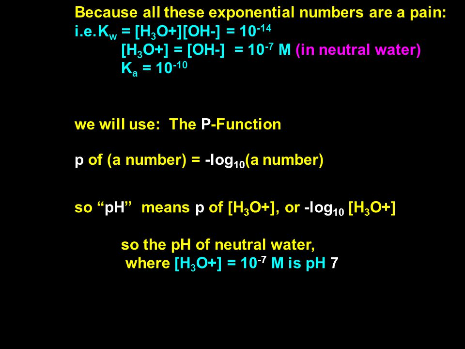 Because all these exponential numbers are a pain: i.e.K w = [H 3 O+][OH-] = 10 -14 [H 3 O+] = [OH-] = 10 -7 M (in neutral water) K a = 10 -10 we will use: The P-Function p of (a number) = -log 10 (a number) so pH means p of [H 3 O+], or -log 10 [H 3 O+] so the pH of neutral water, where [H 3 O+] = 10 -7 M is pH 7