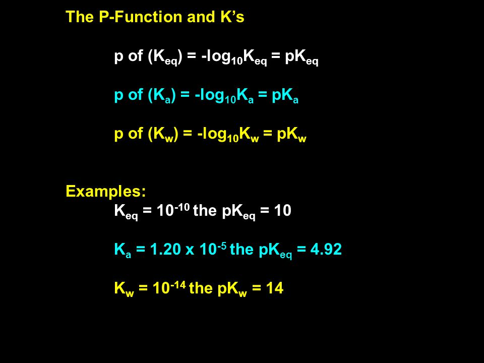 The P-Function and K's p of (K eq ) = -log 10 K eq = pK eq p of (K a ) = -log 10 K a = pK a p of (K w ) = -log 10 K w = pK w Examples: K eq = 10 -10 the pK eq = 10 K a = 1.20 x 10 -5 the pK eq = 4.92 K w = 10 -14 the pK w = 14
