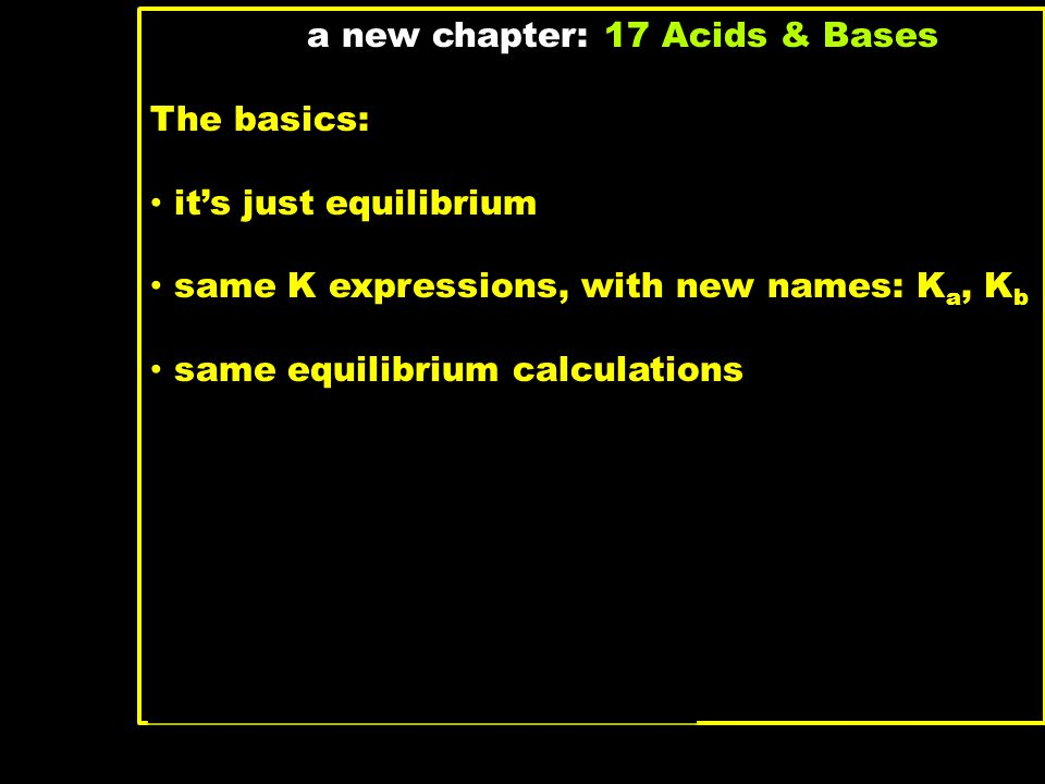 a new chapter: 17 Acids & Bases The basics: it's just equilibrium same K expressions, with new names: K a, K b same equilibrium calculations What's ne