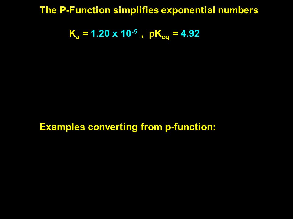 The P-Function simplifies exponential numbers K a = 1.20 x 10 -5, pK eq = 4.92 [H 3 O+] = 4.20 x 10 -5 M, pH = 4.376 [OH-] = 6.66 x 10 -6 M, pOH = 5.176 ( note number of sig figs) Examples converting from p-function: if pH = 7.47, [H 3 O+] = 10 -7.47 M= 3.39 x 10 -8 M, if pK a = 4.92, K a = 10 -4.92 = 1.20 x 10 -5