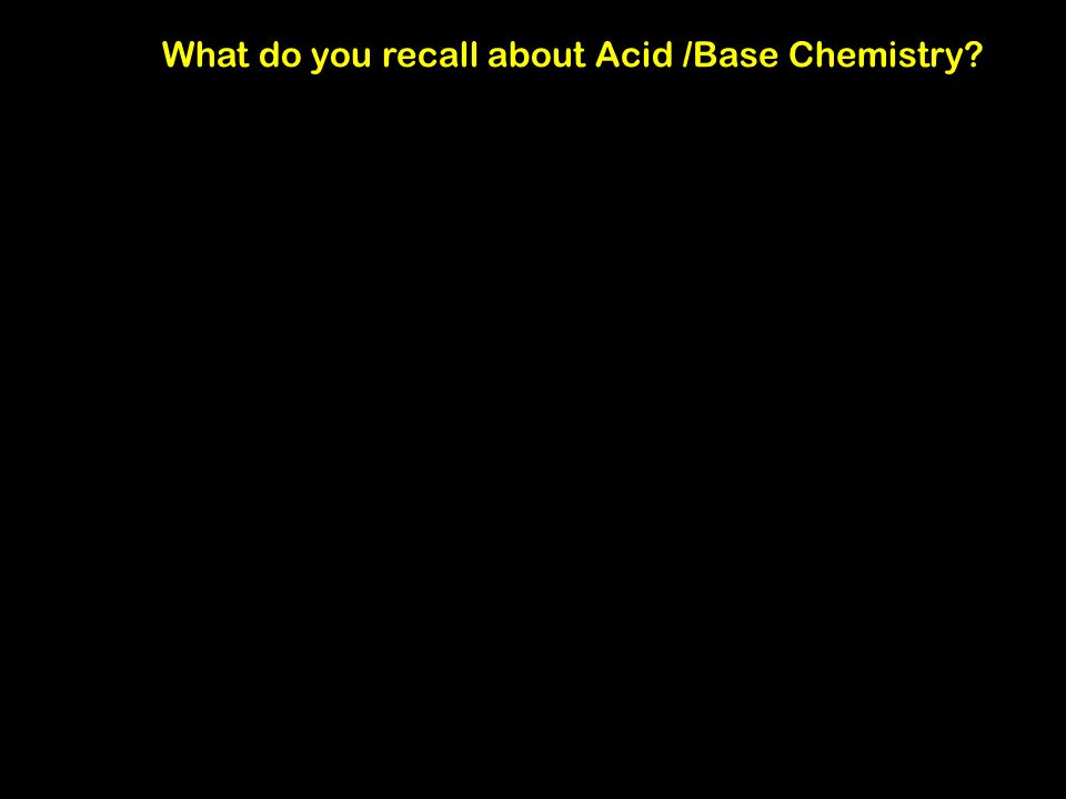 What do you recall about Acid /Base Chemistry?