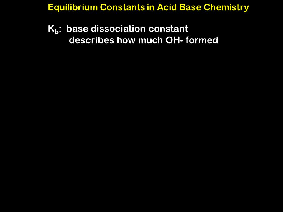Equilibrium Constants in Acid Base Chemistry K b : base dissociation constant describes how much OH- formed