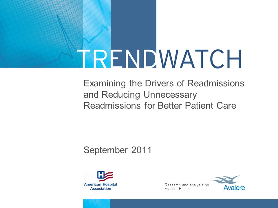 Research and analysis by Avalere Health Examining the Drivers of Readmissions and Reducing Unnecessary Readmissions for Better Patient Care September 2011