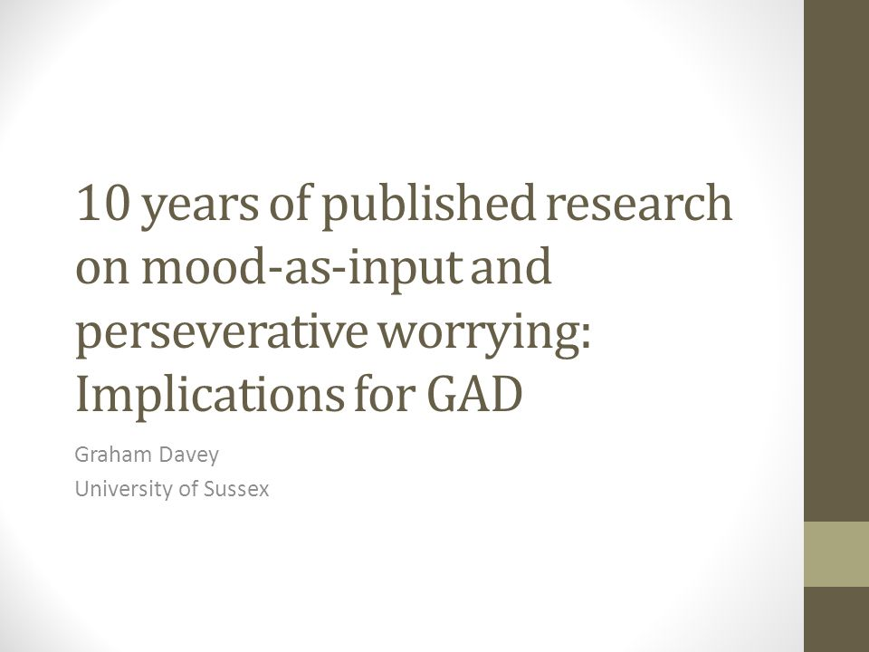 Challenges Conducting mood-as-input studies on clinical populations with a diagnosis of GAD Testing the ecological validity of the catastrophizing interview procedure Integrating mood-as-input findings with existing theories and models of GAD Exploring the role of mood-as-input processes in the development of pathological worrying and GAD
