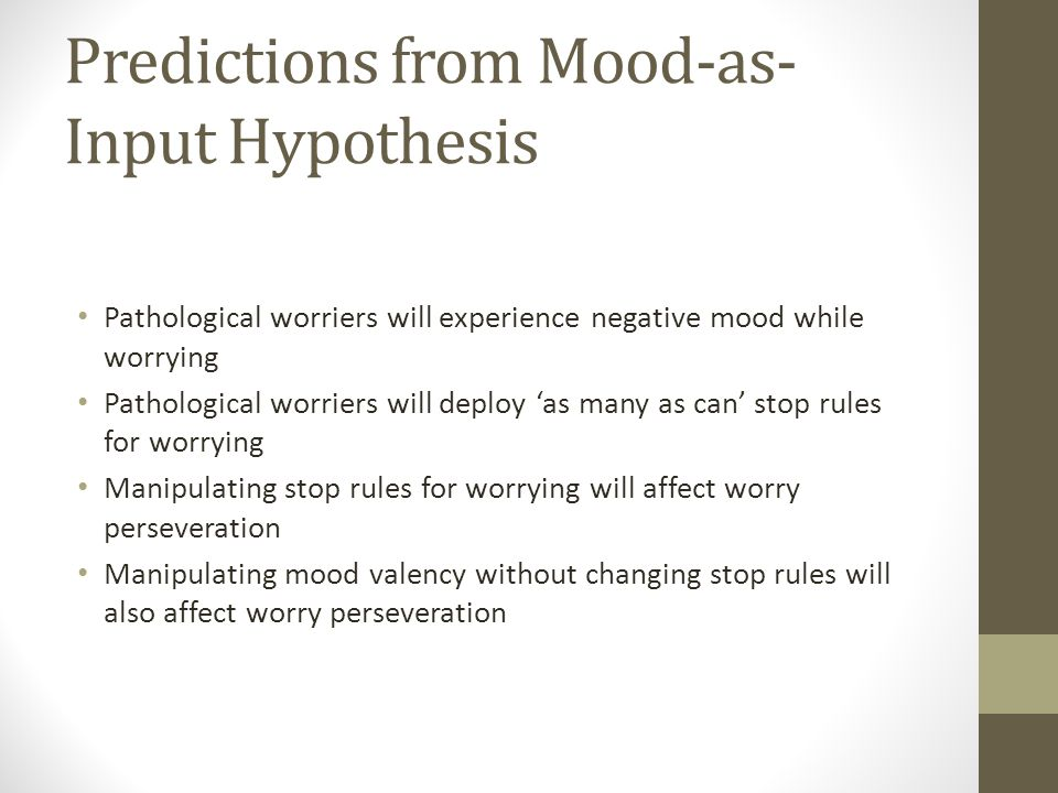 Predictions from Mood-as- Input Hypothesis Pathological worriers will experience negative mood while worrying Pathological worriers will deploy 'as many as can' stop rules for worrying Manipulating stop rules for worrying will affect worry perseveration Manipulating mood valency without changing stop rules will also affect worry perseveration