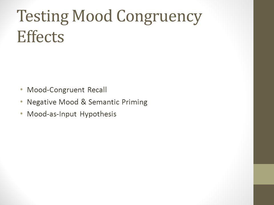 Testing Mood Congruency Effects Mood-Congruent Recall Negative Mood & Semantic Priming Mood-as-Input Hypothesis