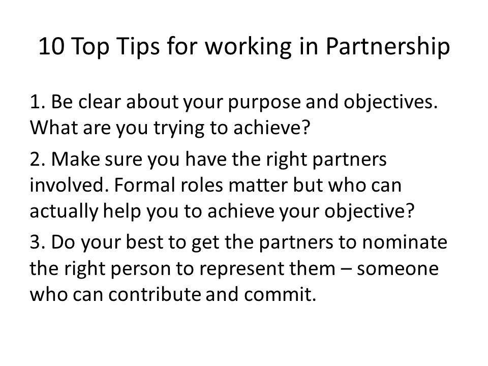 10 Top Tips for working in Partnership 1. Be clear about your purpose and objectives. What are you trying to achieve? 2. Make sure you have the right