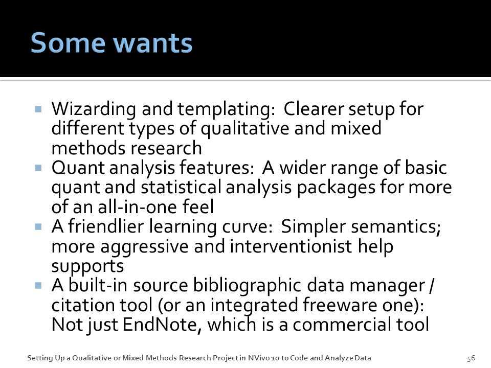  Wizarding and templating: Clearer setup for different types of qualitative and mixed methods research  Quant analysis features: A wider range of basic quant and statistical analysis packages for more of an all-in-one feel  A friendlier learning curve: Simpler semantics; more aggressive and interventionist help supports  A built-in source bibliographic data manager / citation tool (or an integrated freeware one): Not just EndNote, which is a commercial tool 56Setting Up a Qualitative or Mixed Methods Research Project in NVivo 10 to Code and Analyze Data