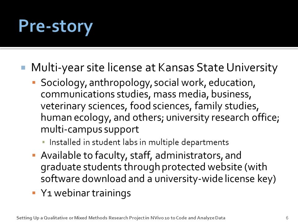  Multi-year site license at Kansas State University  Sociology, anthropology, social work, education, communications studies, mass media, business, veterinary sciences, food sciences, family studies, human ecology, and others; university research office; multi-campus support ▪ Installed in student labs in multiple departments  Available to faculty, staff, administrators, and graduate students through protected website (with software download and a university-wide license key)  Y1 webinar trainings Setting Up a Qualitative or Mixed Methods Research Project in NVivo 10 to Code and Analyze Data6