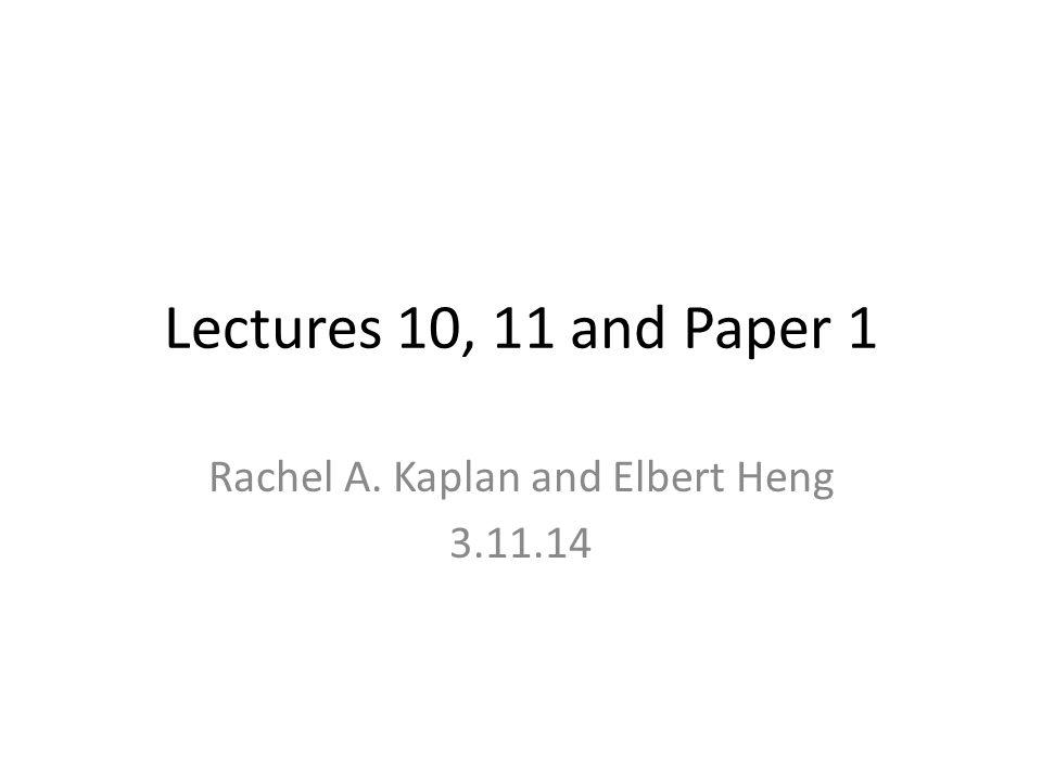 Lectures 10, 11 and Paper 1 Rachel A. Kaplan and Elbert Heng 3.11.14
