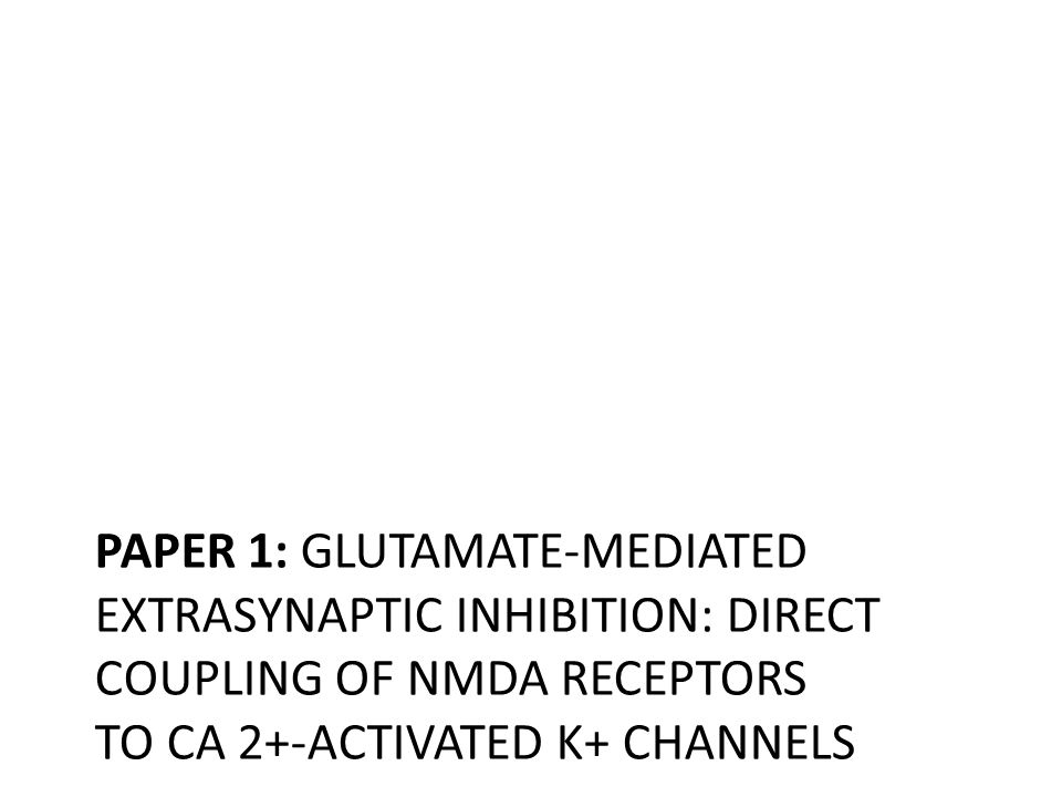 PAPER 1: GLUTAMATE-MEDIATED EXTRASYNAPTIC INHIBITION: DIRECT COUPLING OF NMDA RECEPTORS TO CA 2+-ACTIVATED K+ CHANNELS