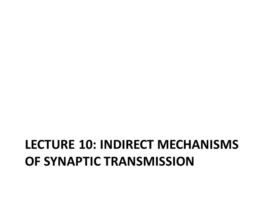 LECTURE 10: INDIRECT MECHANISMS OF SYNAPTIC TRANSMISSION