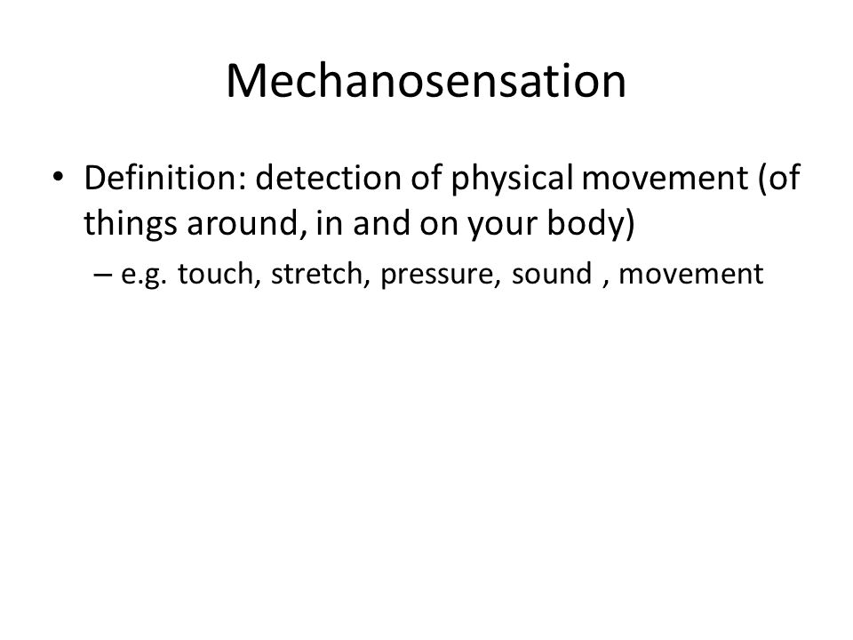 Mechanosensation Definition: detection of physical movement (of things around, in and on your body) – e.g.