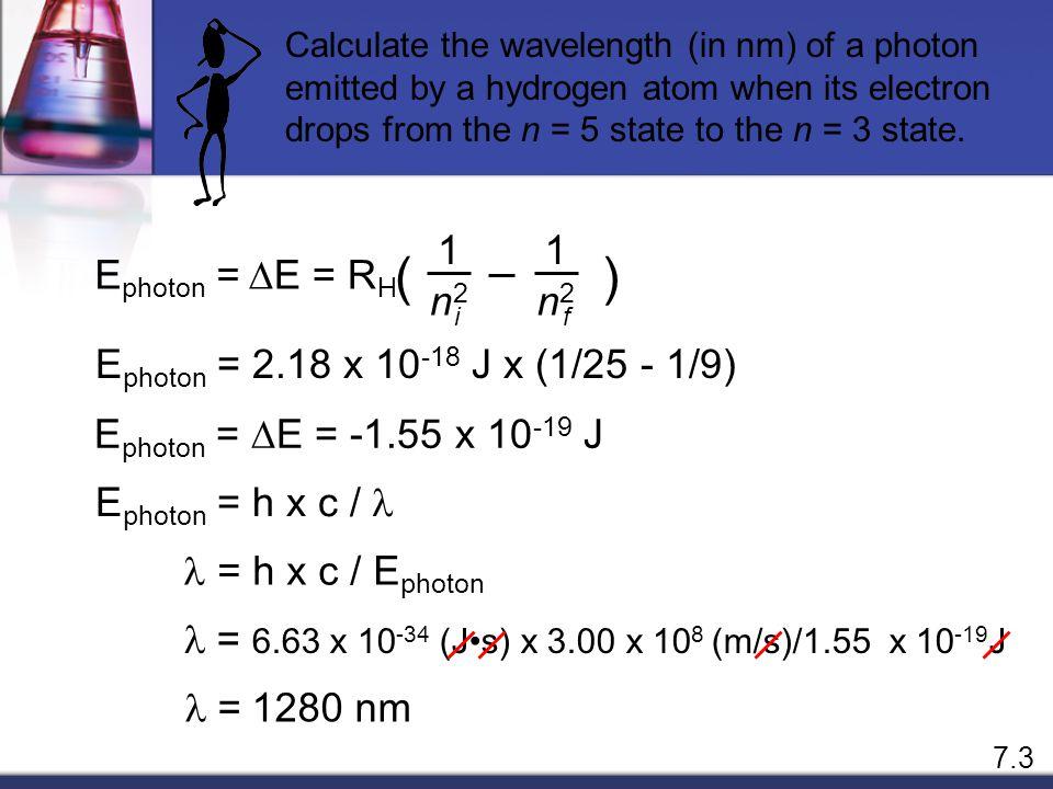 E photon =  E = E f - E i E f = -R H ( ) 1 n2n2 f E i = -R H ( ) 1 n2n2 i i f  E = R H ( ) 1 n2n2 1 n2n2 n f = 1 n i = 2 n f = 1 n i = 3 n f = 2 n i = 3 7.3