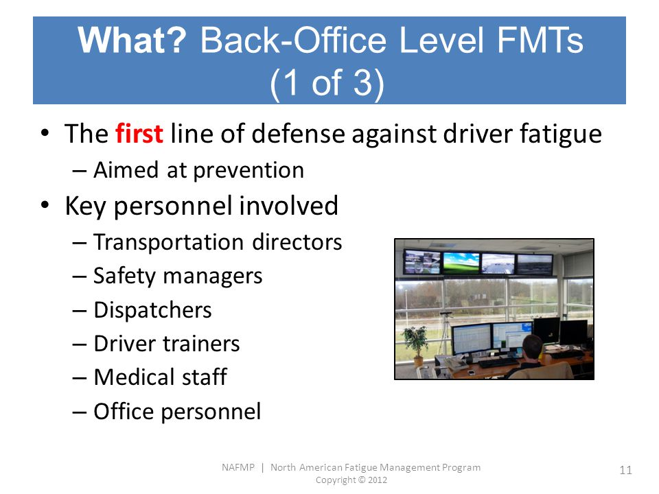 NAFMP | North American Fatigue Management Program Copyright © 2012 11 What? Back-Office Level FMTs (1 of 3) The first line of defense against driver f