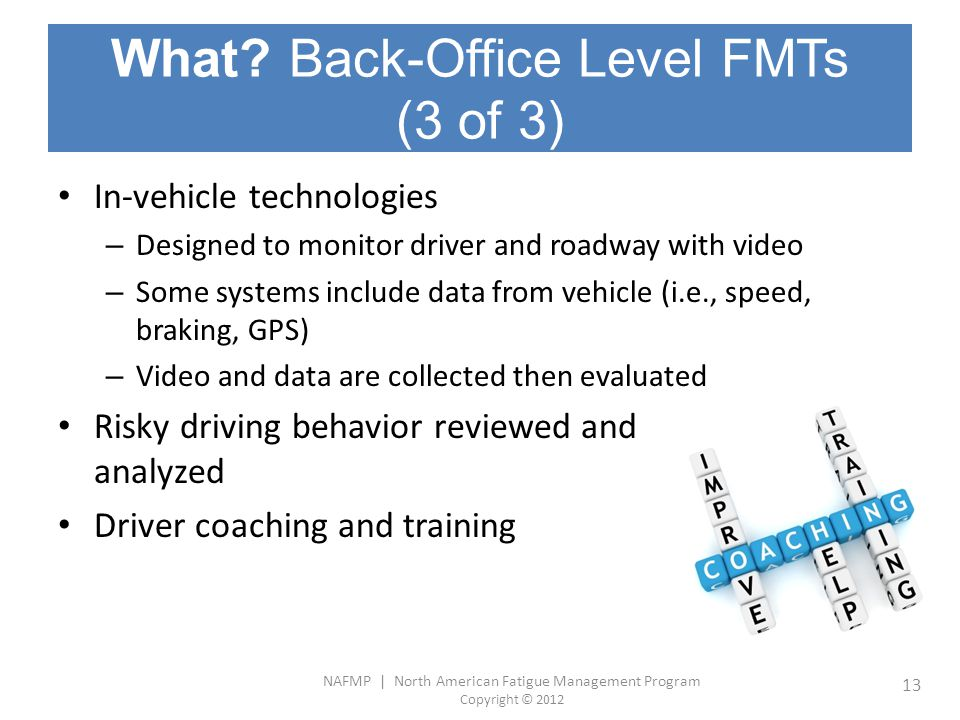 NAFMP | North American Fatigue Management Program Copyright © 2012 13 What? Back-Office Level FMTs (3 of 3) In-vehicle technologies – Designed to moni