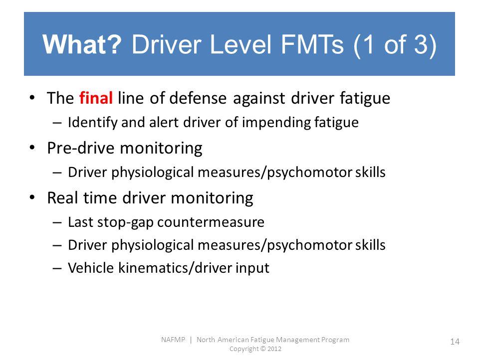 NAFMP | North American Fatigue Management Program Copyright © 2012 14 What? Driver Level FMTs (1 of 3) The final line of defense against driver fatigu