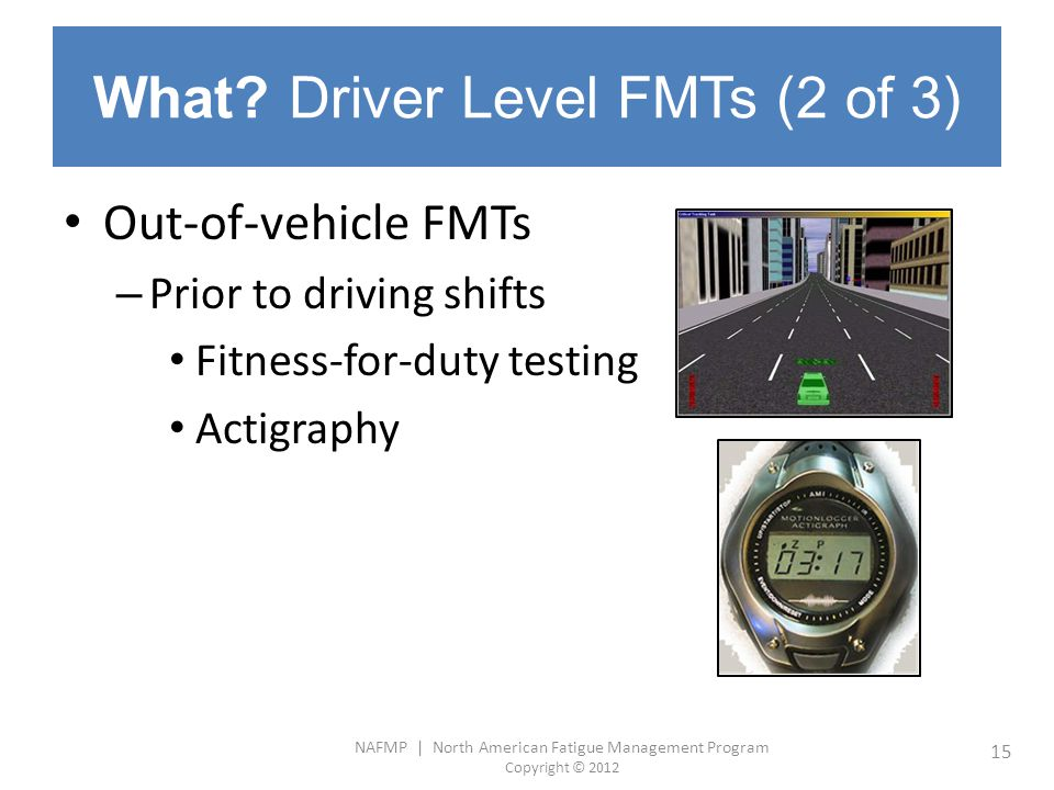 NAFMP | North American Fatigue Management Program Copyright © 2012 15 What? Driver Level FMTs (2 of 3) Out-of-vehicle FMTs – Prior to driving shifts F