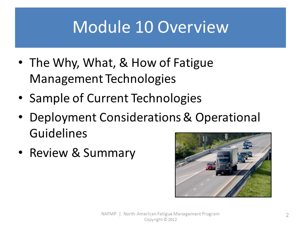 NAFMP | North American Fatigue Management Program Copyright © 2012 2 Module 10 Overview The Why, What, & How of Fatigue Management Technologies Sample