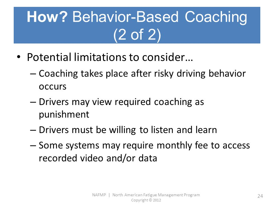 NAFMP | North American Fatigue Management Program Copyright © 2012 24 How? Behavior-Based Coaching (2 of 2) Potential limitations to consider… – Coach