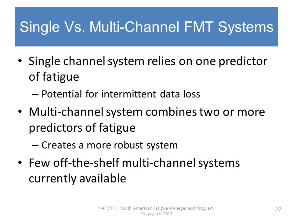 NAFMP | North American Fatigue Management Program Copyright © 2012 27 Single Vs. Multi-Channel FMT Systems Single channel system relies on one predict