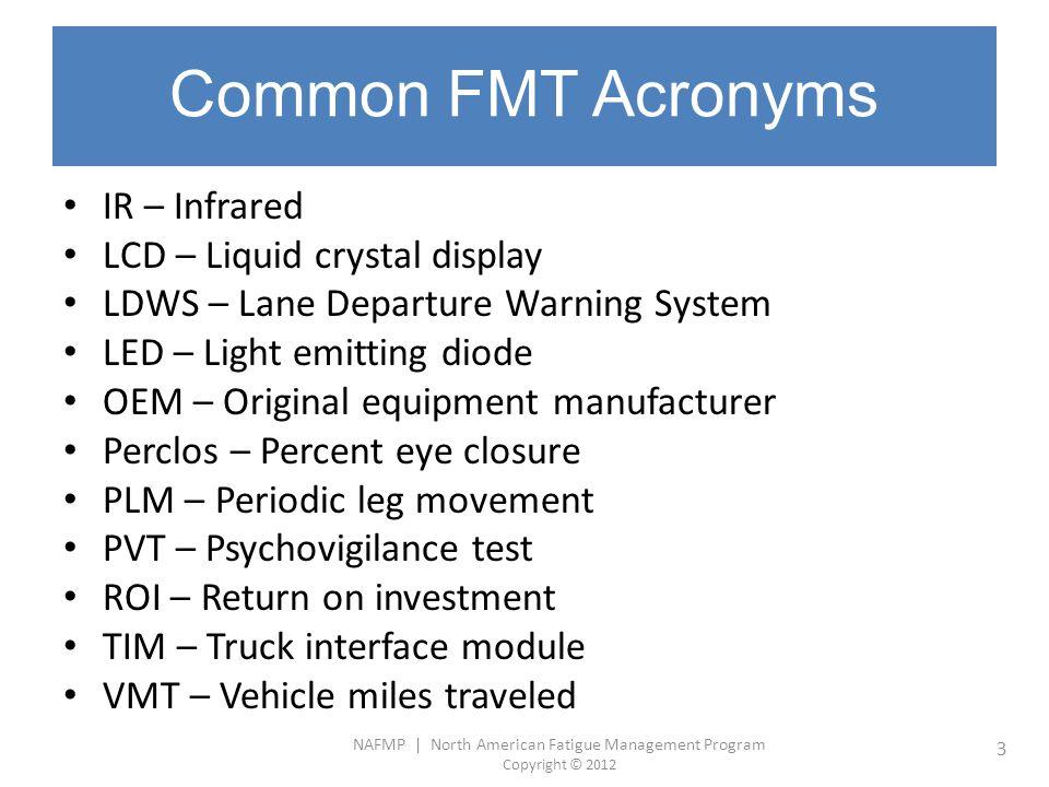 NAFMP | North American Fatigue Management Program Copyright © 2012 3 Common FMT Acronyms IR – Infrared LCD – Liquid crystal display LDWS – Lane Depart