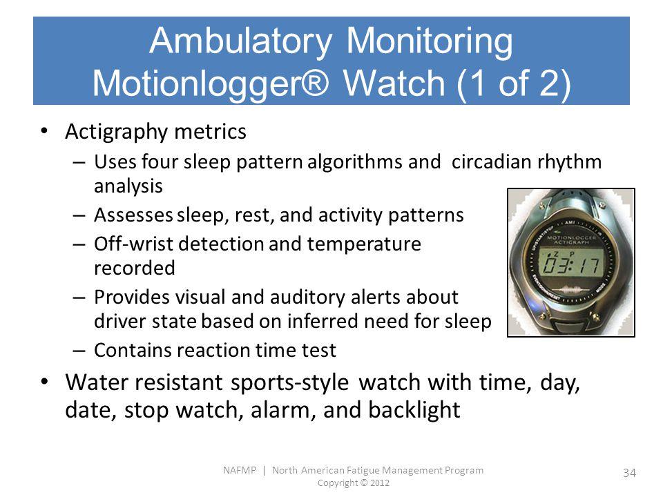 NAFMP | North American Fatigue Management Program Copyright © 2012 34 Ambulatory Monitoring Motionlogger® Watch (1 of 2) Actigraphy metrics – Uses fou