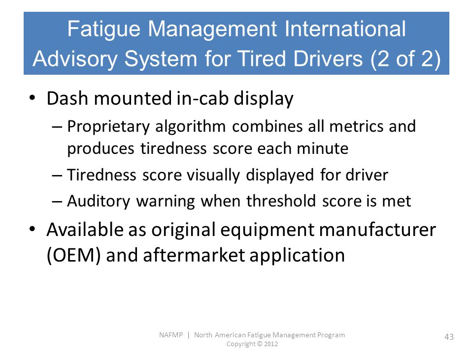 NAFMP | North American Fatigue Management Program Copyright © 2012 43 Dash mounted in-cab display – Proprietary algorithm combines all metrics and pro