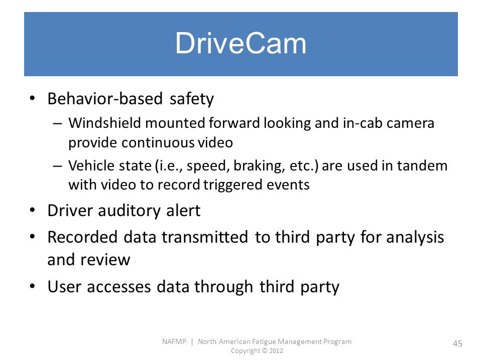 NAFMP | North American Fatigue Management Program Copyright © 2012 45 DriveCam Behavior-based safety – Windshield mounted forward looking and in-cab c