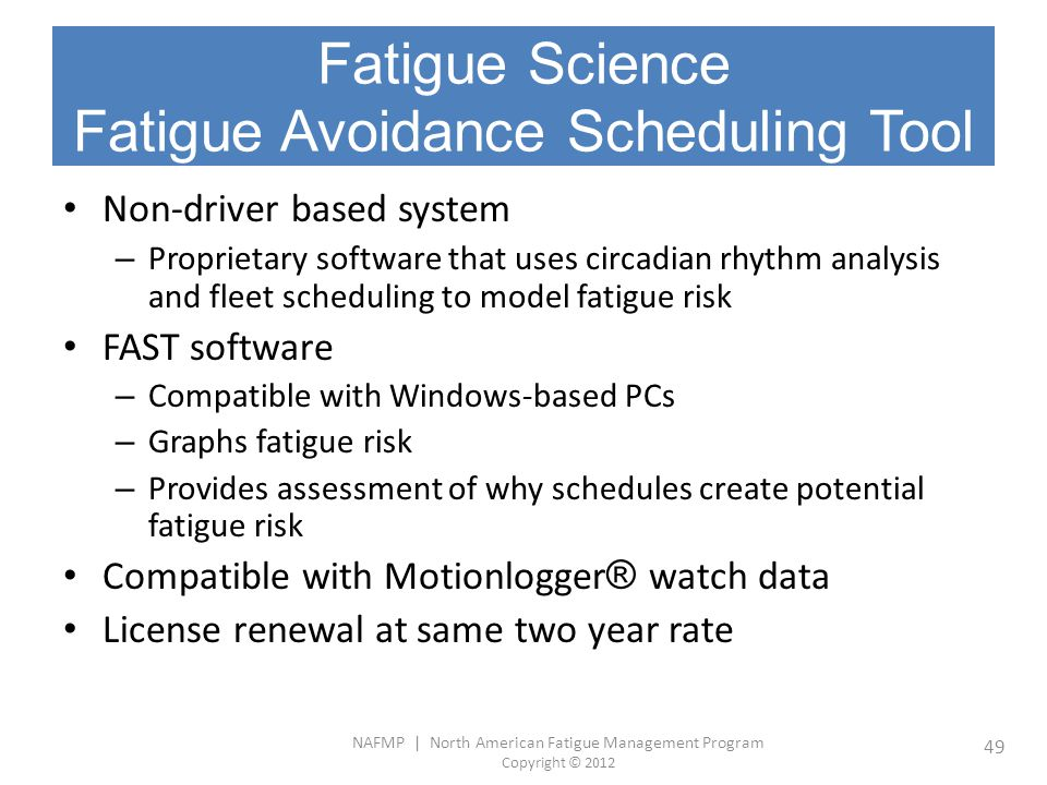 NAFMP | North American Fatigue Management Program Copyright © 2012 49 Fatigue Science Fatigue Avoidance Scheduling Tool Non-driver based system – Prop