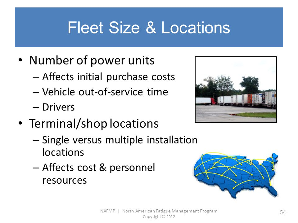NAFMP | North American Fatigue Management Program Copyright © 2012 54 Fleet Size & Locations Number of power units – Affects initial purchase costs –