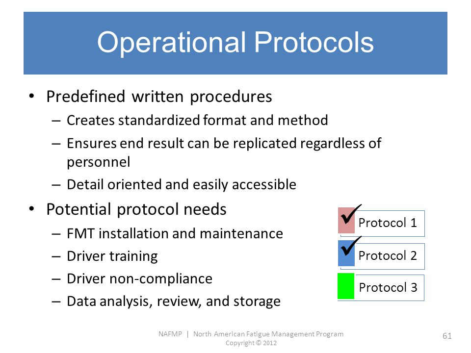 NAFMP | North American Fatigue Management Program Copyright © 2012 61 Operational Protocols Predefined written procedures – Creates standardized forma