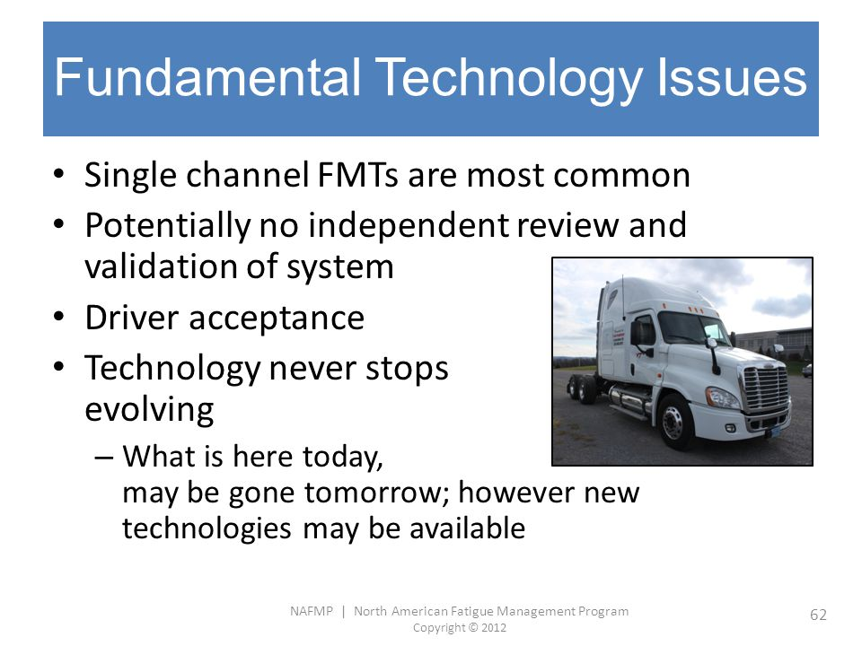 NAFMP | North American Fatigue Management Program Copyright © 2012 62 Fundamental Technology Issues Single channel FMTs are most common Potentially no