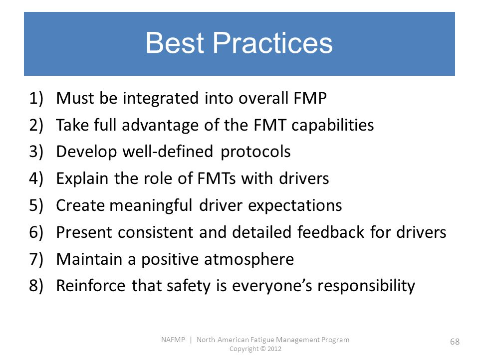 NAFMP | North American Fatigue Management Program Copyright © 2012 68 Best Practices 1)Must be integrated into overall FMP 2)Take full advantage of th