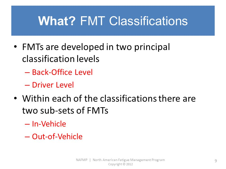 NAFMP | North American Fatigue Management Program Copyright © 2012 9 What? FMT Classifications FMTs are developed in two principal classification leve