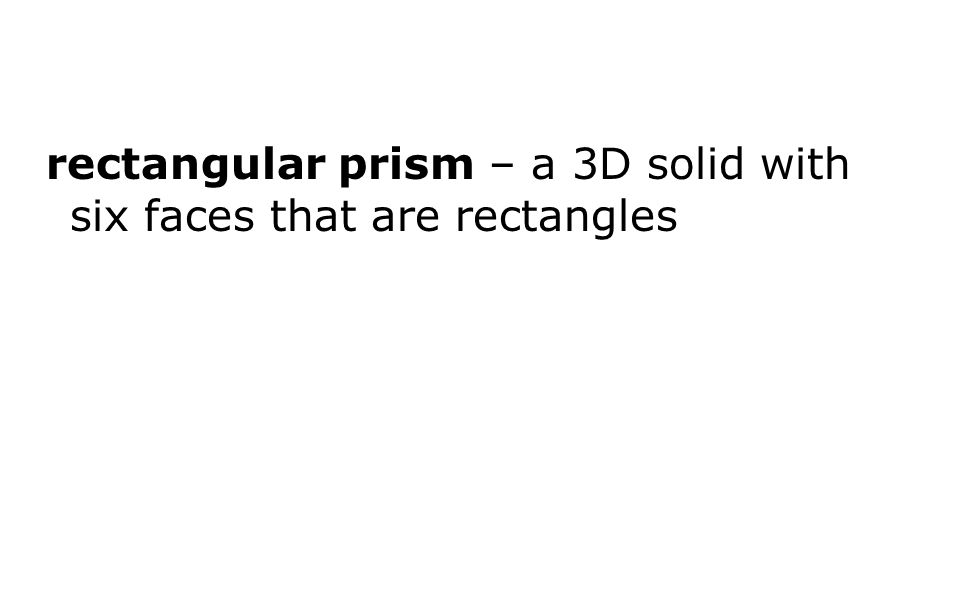 rectangular prism – a 3D solid with six faces that are rectangles