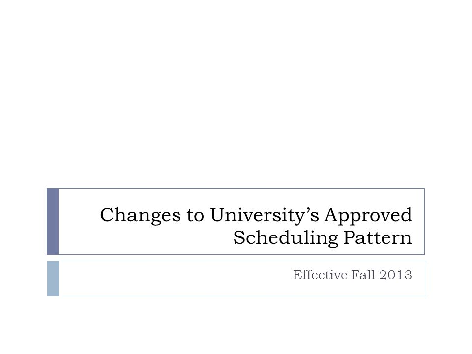 Changes to University's Approved Scheduling Pattern Effective Fall 2013