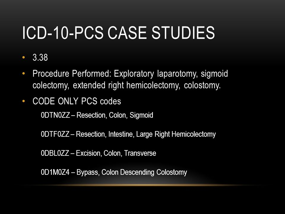 ICD-10-PCS CASE STUDIES 3.38 Procedure Performed: Exploratory laparotomy, sigmoid colectomy, extended right hemicolectomy, colostomy. CODE ONLY PCS co