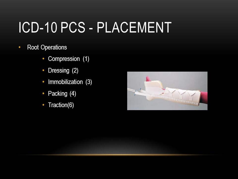 ICD-10 PCS - PLACEMENT Root Operations Compression (1) Dressing (2) Immobilization (3) Packing (4) Traction(6)