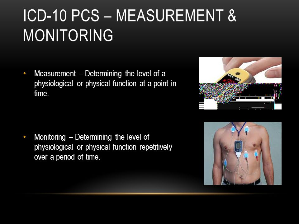 ICD-10 PCS – MEASUREMENT & MONITORING Measurement – Determining the level of a physiological or physical function at a point in time. Monitoring – Det