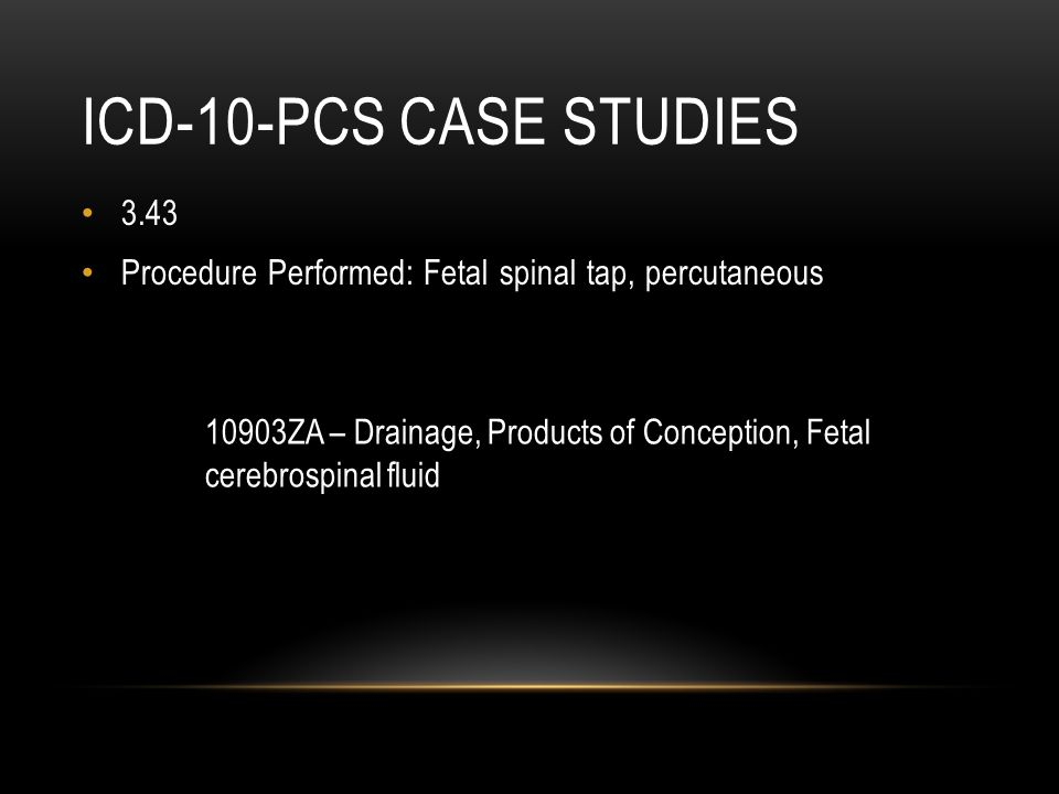 ICD-10-PCS CASE STUDIES 3.43 Procedure Performed: Fetal spinal tap, percutaneous 10903ZA – Drainage, Products of Conception, Fetal cerebrospinal fluid