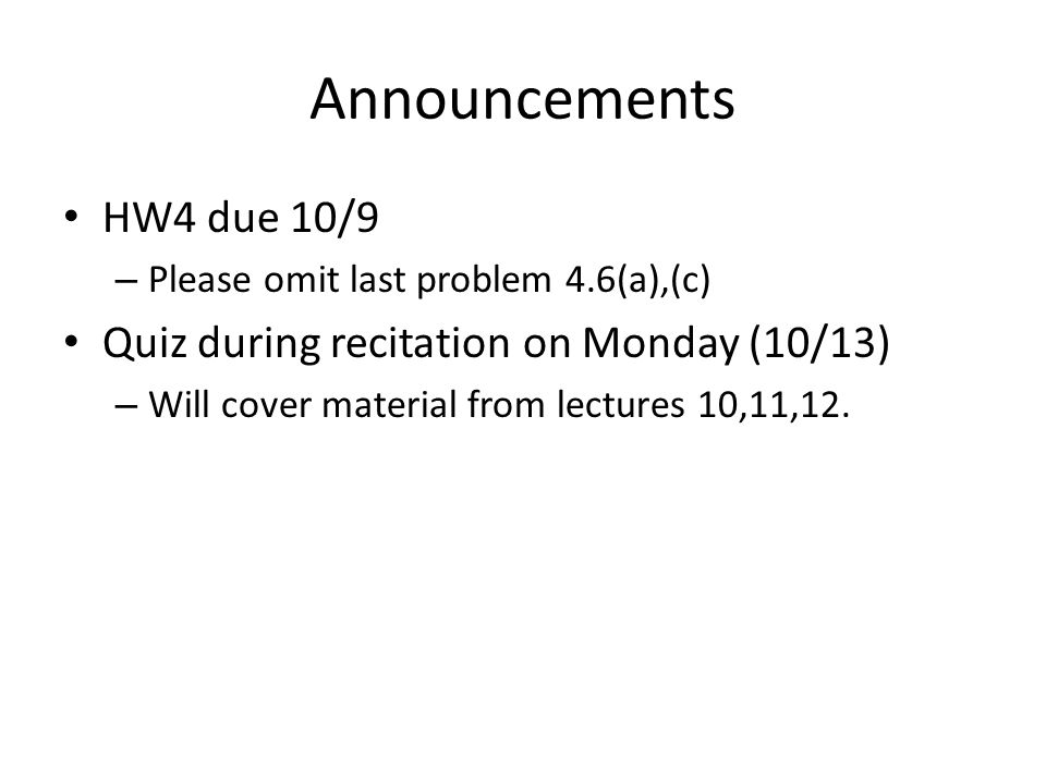 Announcements HW4 due 10/9 – Please omit last problem 4.6(a),(c) Quiz during recitation on Monday (10/13) – Will cover material from lectures 10,11,12