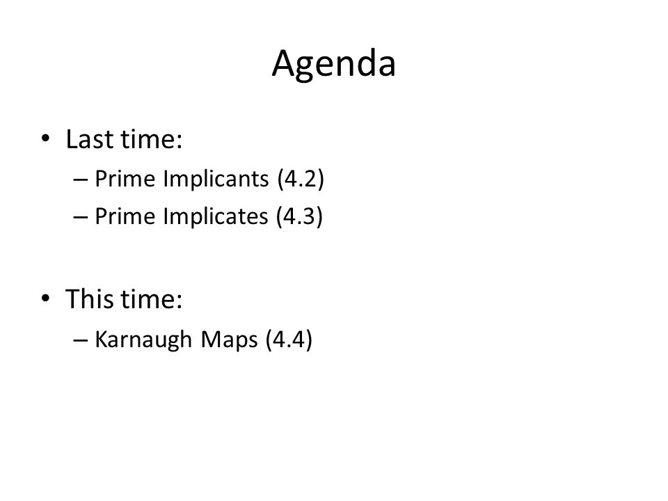 Agenda Last time: – Prime Implicants (4.2) – Prime Implicates (4.3) This time: – Karnaugh Maps (4.4)