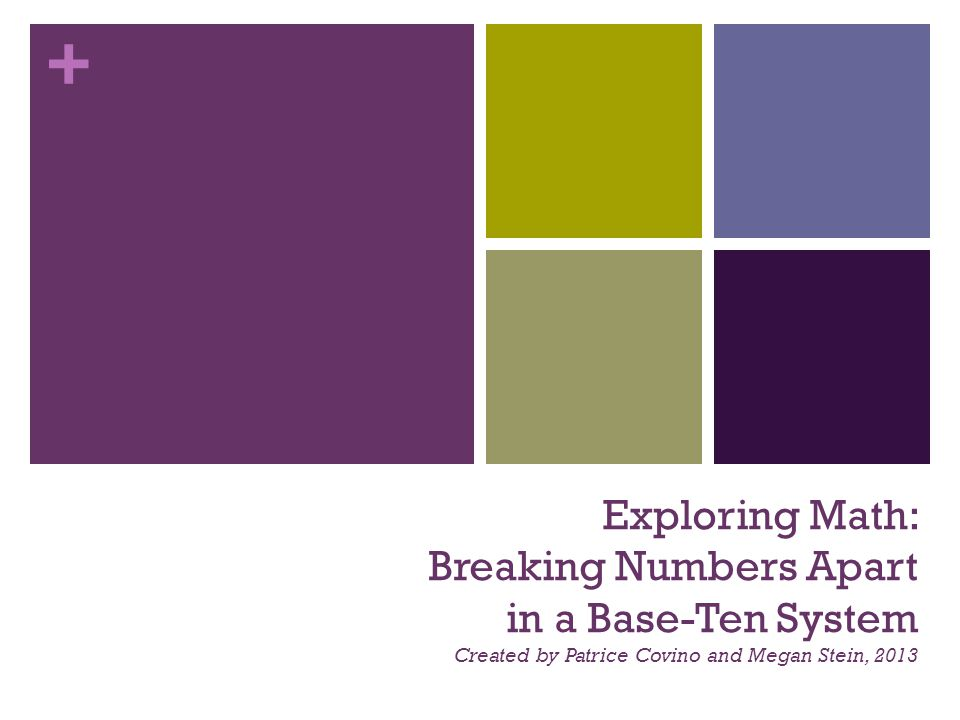 + Exploring Math: Breaking Numbers Apart in a Base-Ten System Created by Patrice Covino and Megan Stein, 2013