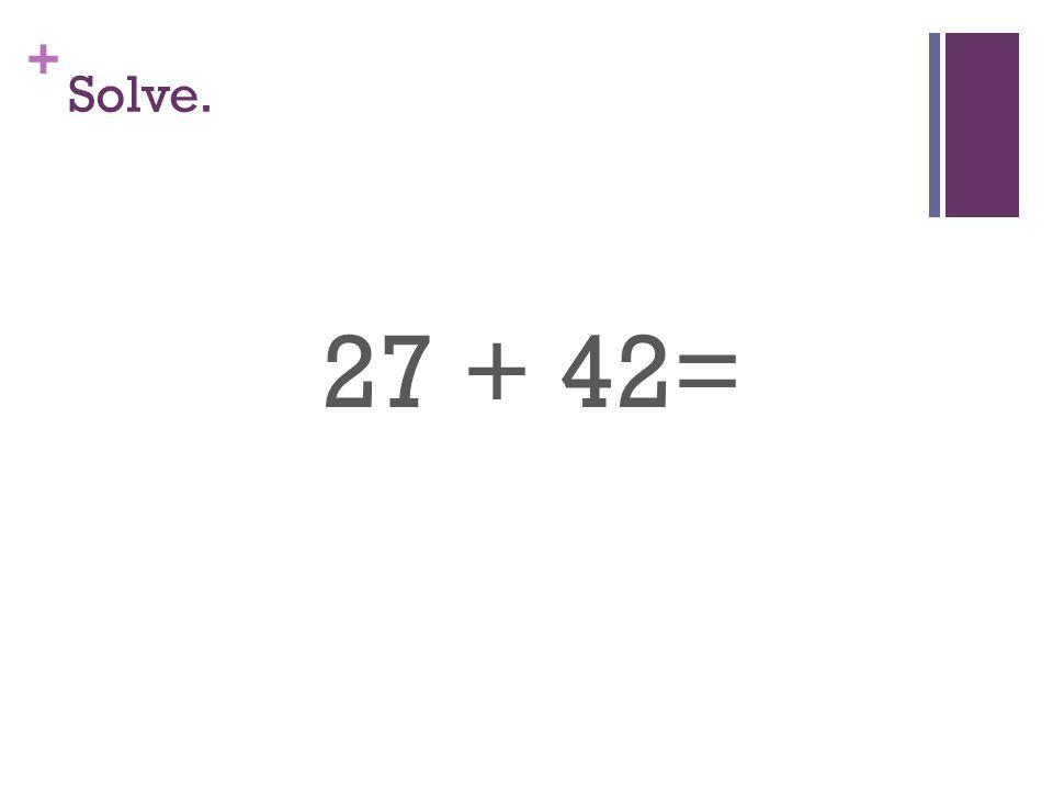 + Solve. 27 + 42=