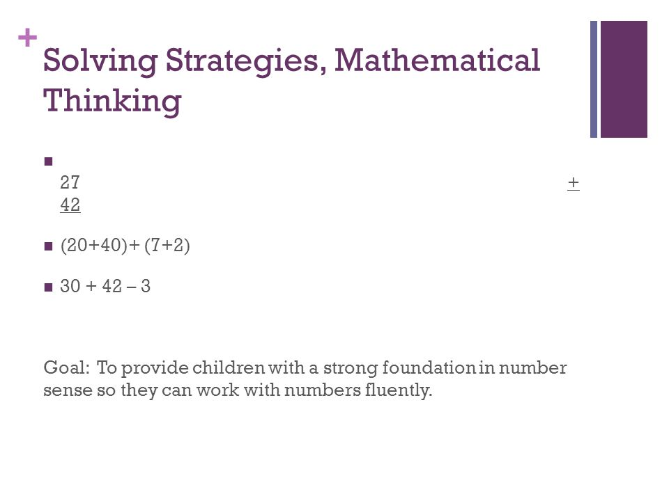 + Solving Strategies, Mathematical Thinking 27dffffffhhffffxxxxxxxxxxxxxxxwwwwwwwwwwwwwwwww+ 42 (20+40)+ (7+2) 30 + 42 – 3 Goal: To provide children with a strong foundation in number sense so they can work with numbers fluently.