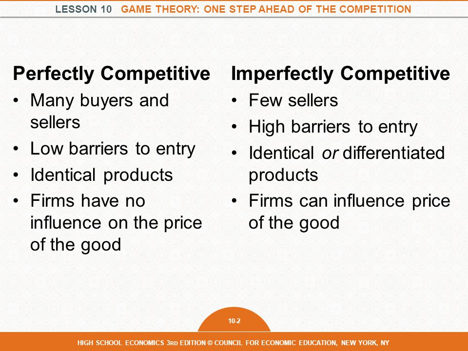LESSON 10 GAME THEORY: ONE STEP AHEAD OF THE COMPETITION 10-13 HIGH SCHOOL ECONOMICS 3 RD EDITION © COUNCIL FOR ECONOMIC EDUCATION, NEW YORK, NY Dueling Gas Stations High PriceLow Price High Price $1000, $1000$100, $1200 Low Price $1200, $100$250, $250 Alex Pat