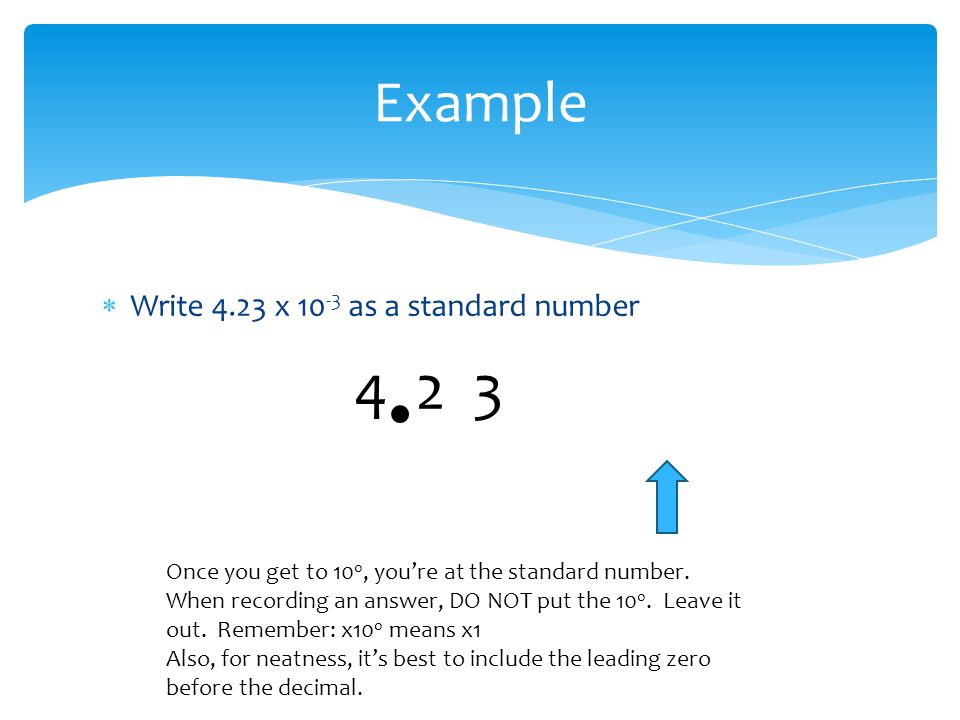  Write 4.23 x 10 -3 as a standard number Example 0 0 0 4 2 3 x 10 -3 -2 0 Once you get to 10 0, you're at the standard number. When recording an answ