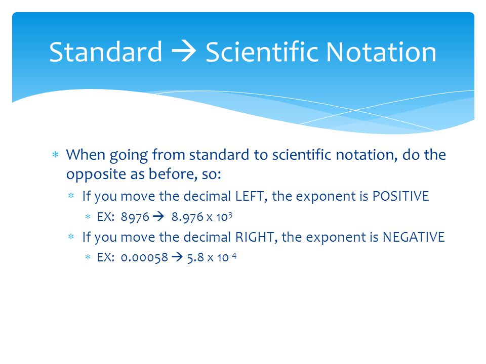  When going from standard to scientific notation, do the opposite as before, so:  If you move the decimal LEFT, the exponent is POSITIVE  EX: 8976